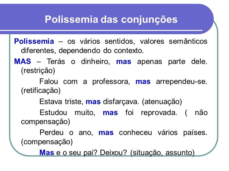 Polissemia das conjunções Polissemia – os vários sentidos, valores semânticos diferentes, dependendo do contexto. MAS – Terás o dinheiro, mas apenas p