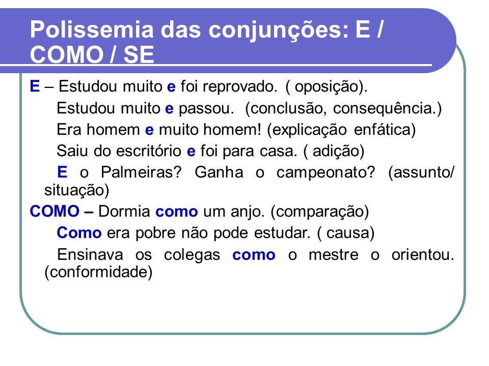 Polissemia das conjunções: E / COMO / SE E – Estudou muito e foi reprovado. ( oposição). Estudou muito e passou. (conclusão, consequência.) Era homem