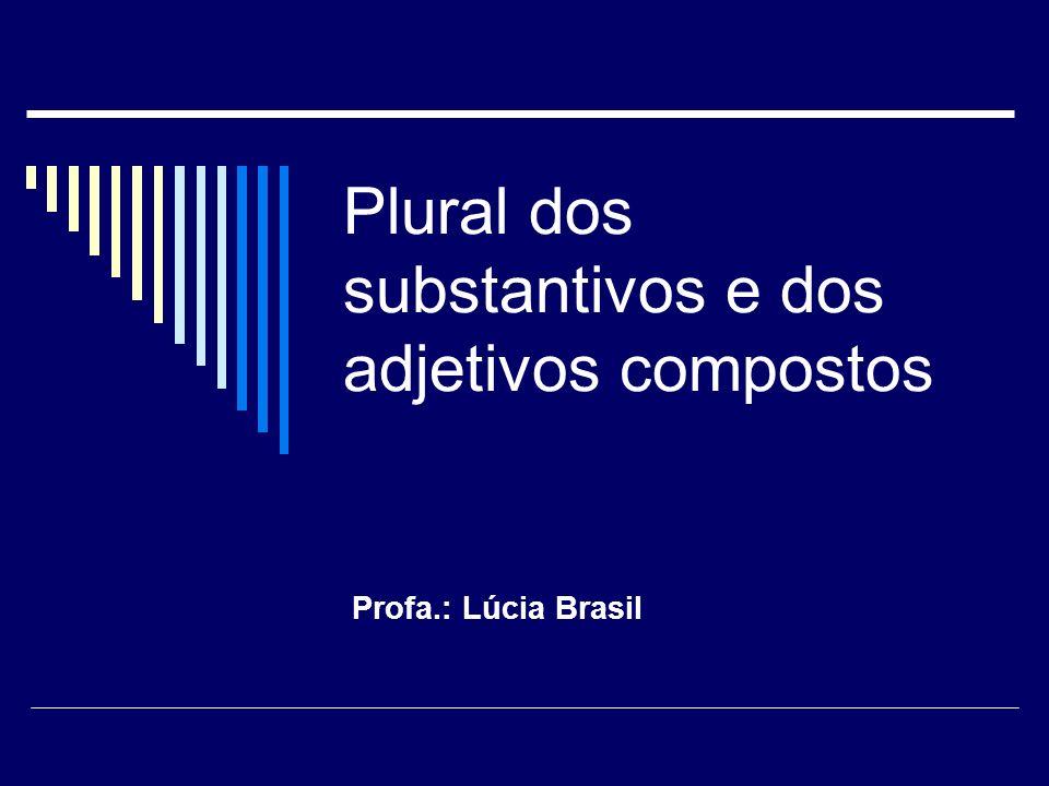 Plural dos substantivos e dos adjetivos compostos Profa.: Lúcia Brasil