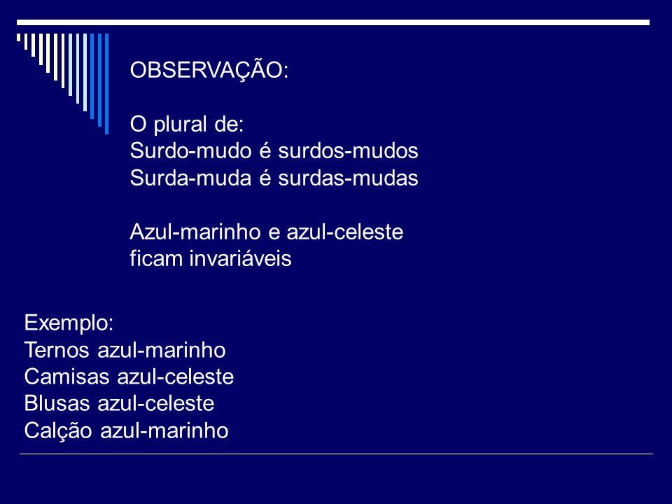 OBSERVAÇÃO: O plural de: Surdo-mudo é surdos-mudos Surda-muda é surdas-mudas Azul-marinho e azul-celeste ficam invariáveis Exemplo: Ternos azul-marinh