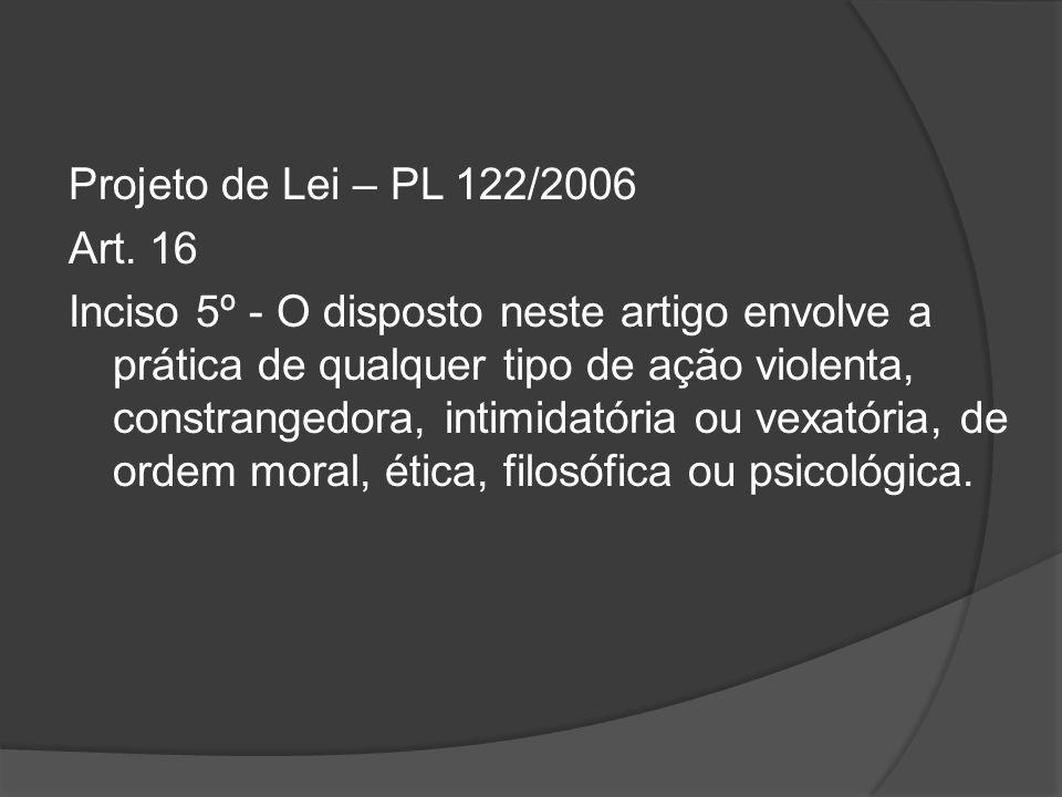 Projeto de Lei – PL 122/2006 Art. 16 Inciso 5º - O disposto neste artigo envolve a prática de qualquer tipo de ação violenta, constrangedora, intimida