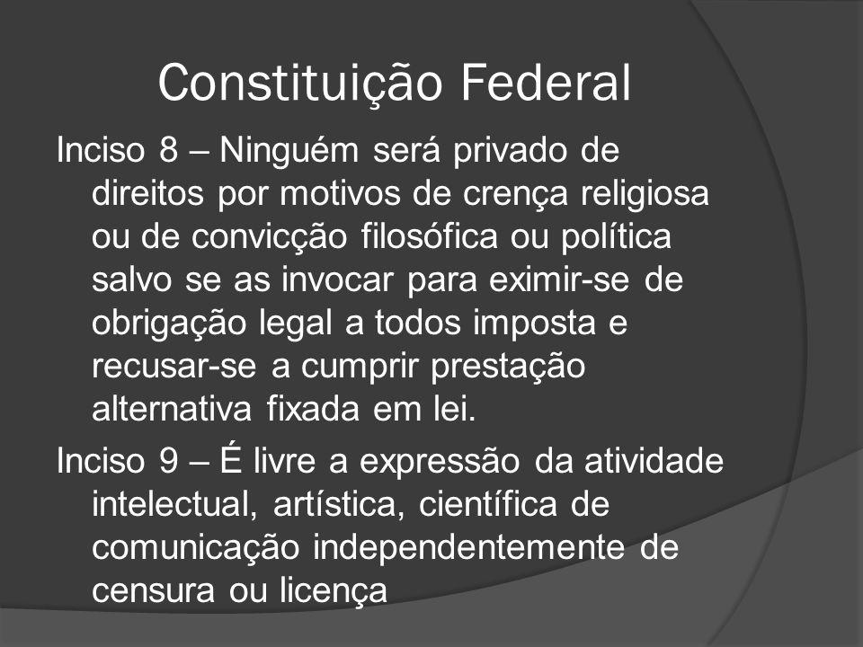 Constituição Federal Inciso 8 – Ninguém será privado de direitos por motivos de crença religiosa ou de convicção filosófica ou política salvo se as in