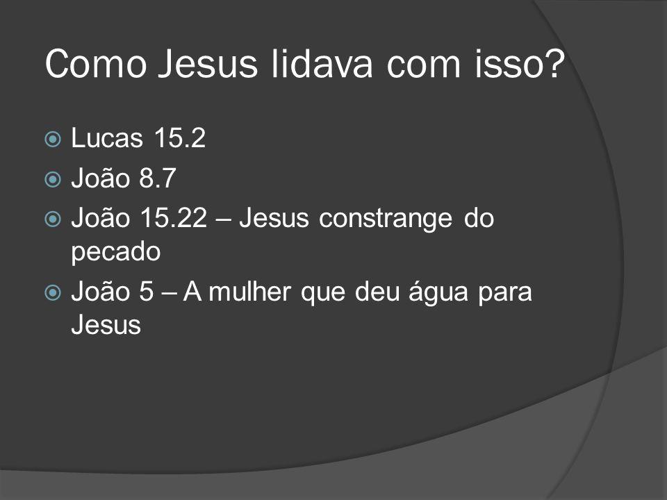 Como Jesus lidava com isso? Lucas 15.2 João 8.7 João 15.22 – Jesus constrange do pecado João 5 – A mulher que deu água para Jesus