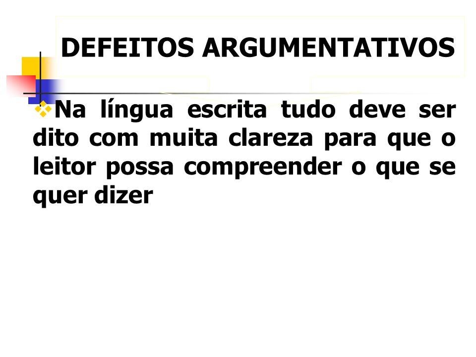 DEFEITOS ARGUMENTATIVOS Na língua escrita tudo deve ser dito com muita clareza para que o leitor possa compreender o que se quer dizer