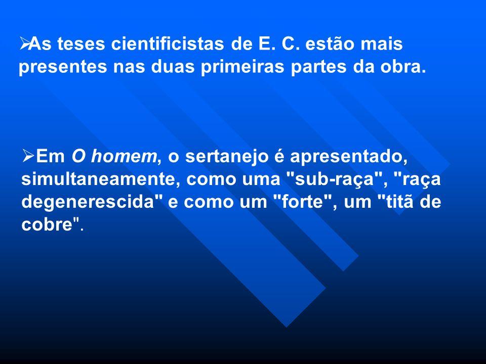 As teses cientificistas de E. C. estão mais presentes nas duas primeiras partes da obra. Em O homem, o sertanejo é apresentado, simultaneamente, como