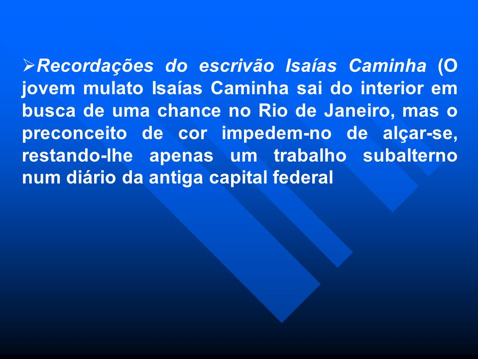 Recordações do escrivão Isaías Caminha (O jovem mulato Isaías Caminha sai do interior em busca de uma chance no Rio de Janeiro, mas o preconceito de c