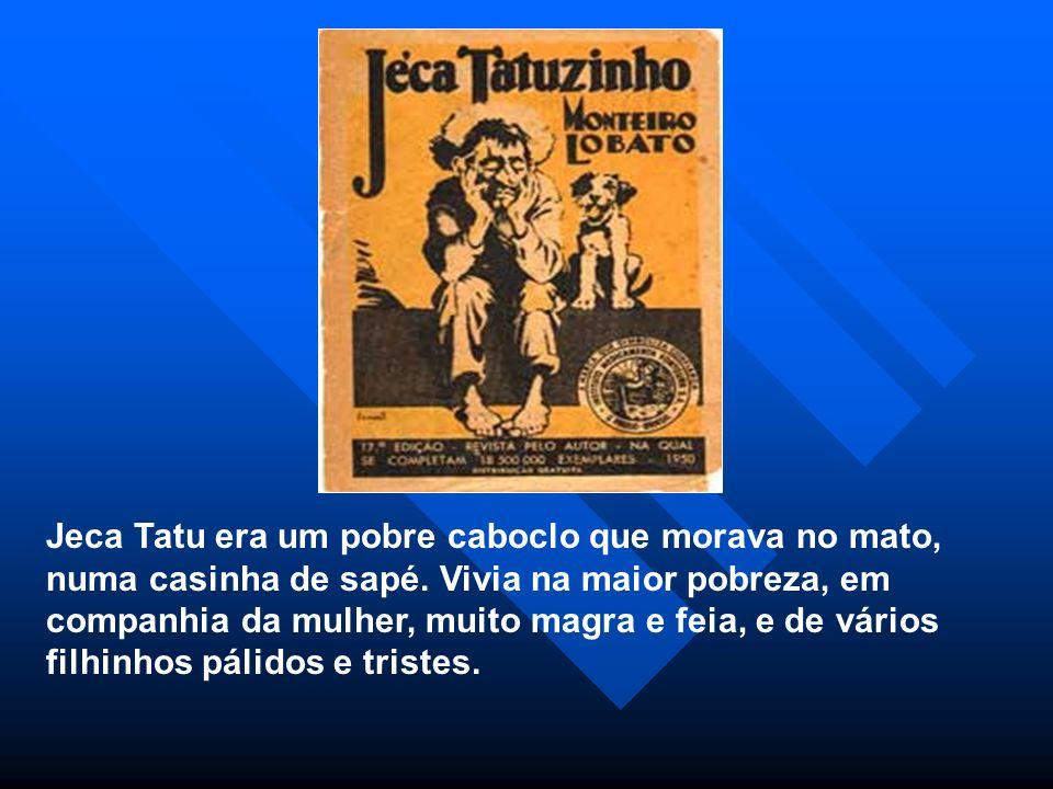 Jeca Tatu era um pobre caboclo que morava no mato, numa casinha de sapé. Vivia na maior pobreza, em companhia da mulher, muito magra e feia, e de vári