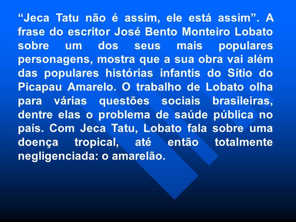 Jeca Tatu não é assim, ele está assim. A frase do escritor José Bento Monteiro Lobato sobre um dos seus mais populares personagens, mostra que a sua o