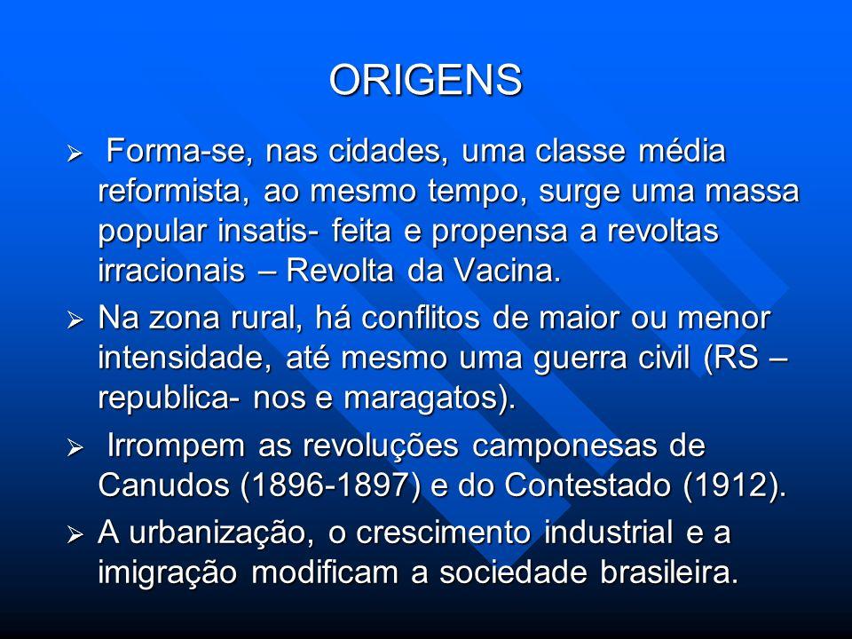 ORIGENS Forma-se, nas cidades, uma classe média reformista, ao mesmo tempo, surge uma massa popular insatis- feita e propensa a revoltas irracionais –
