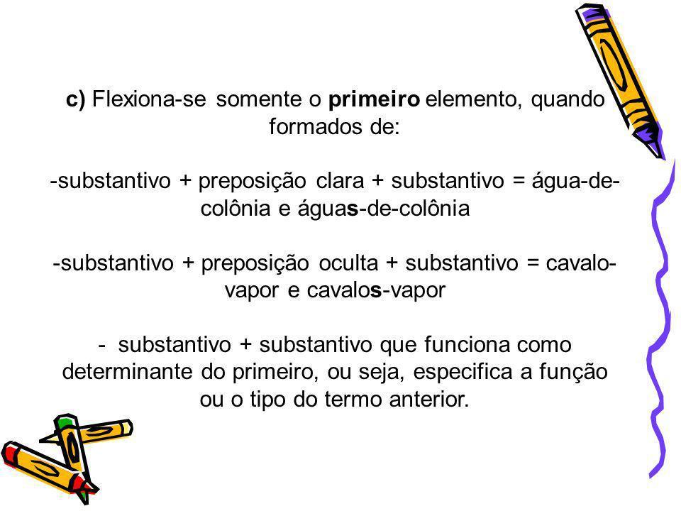 c) Flexiona-se somente o primeiro elemento, quando formados de: -substantivo + preposição clara + substantivo = água-de- colônia e águas-de-colônia -s
