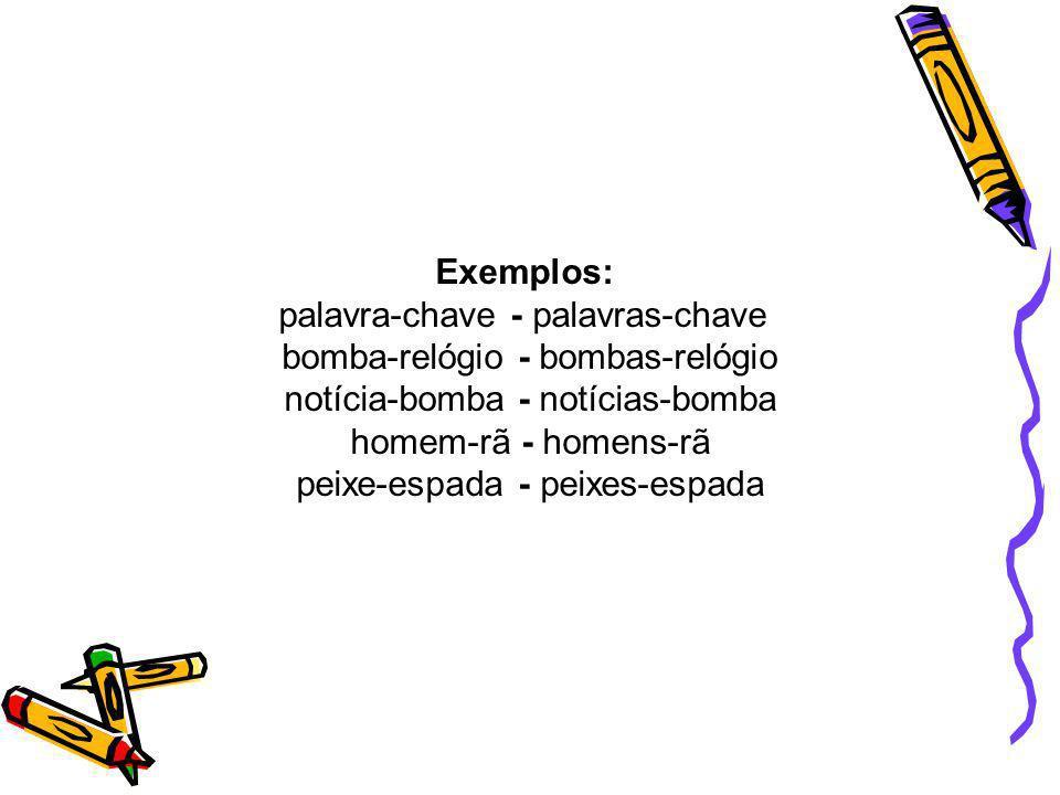 Exemplos: palavra-chave - palavras-chave bomba-relógio - bombas-relógio notícia-bomba - notícias-bomba homem-rã - homens-rã peixe-espada - peixes-espa