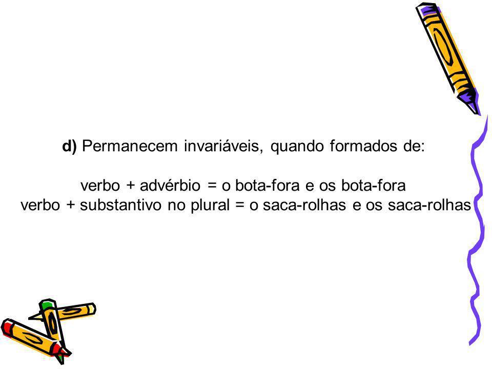 d) Permanecem invariáveis, quando formados de: verbo + advérbio = o bota-fora e os bota-fora verbo + substantivo no plural = o saca-rolhas e os saca-r