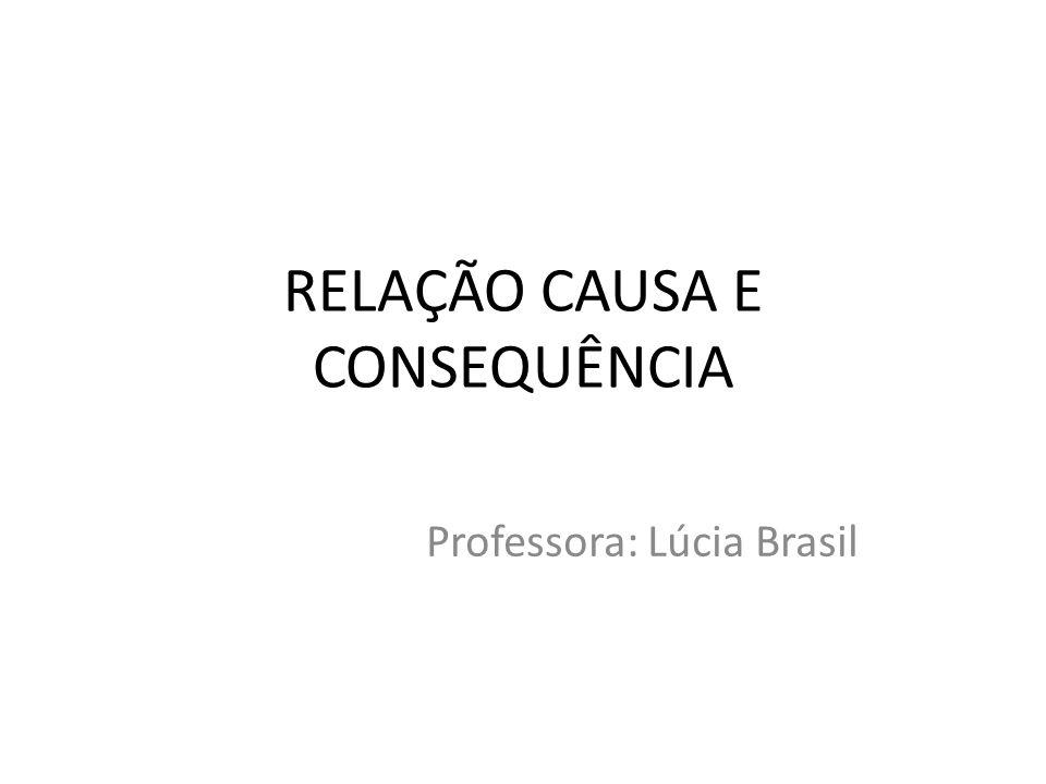 RELAÇÃO CAUSA E CONSEQUÊNCIA Professora: Lúcia Brasil