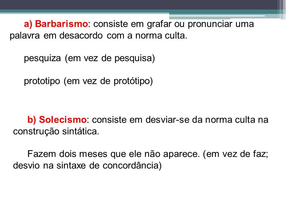 a) Barbarismo: consiste em grafar ou pronunciar uma palavra em desacordo com a norma culta. pesquiza (em vez de pesquisa) prototipo (em vez de protóti