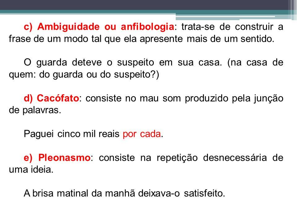 c) Ambiguidade ou anfibologia: trata-se de construir a frase de um modo tal que ela apresente mais de um sentido. O guarda deteve o suspeito em sua ca