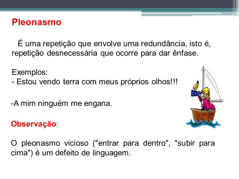 Pleonasmo É uma repetição que envolve uma redundância, isto é, repetição desnecessária que ocorre para dar ênfase. Exemplos: - Estou vendo terra com m