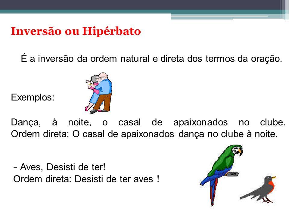 Inversão ou Hipérbato É a inversão da ordem natural e direta dos termos da oração. Exemplos: Dança, à noite, o casal de apaixonados no clube. Ordem di