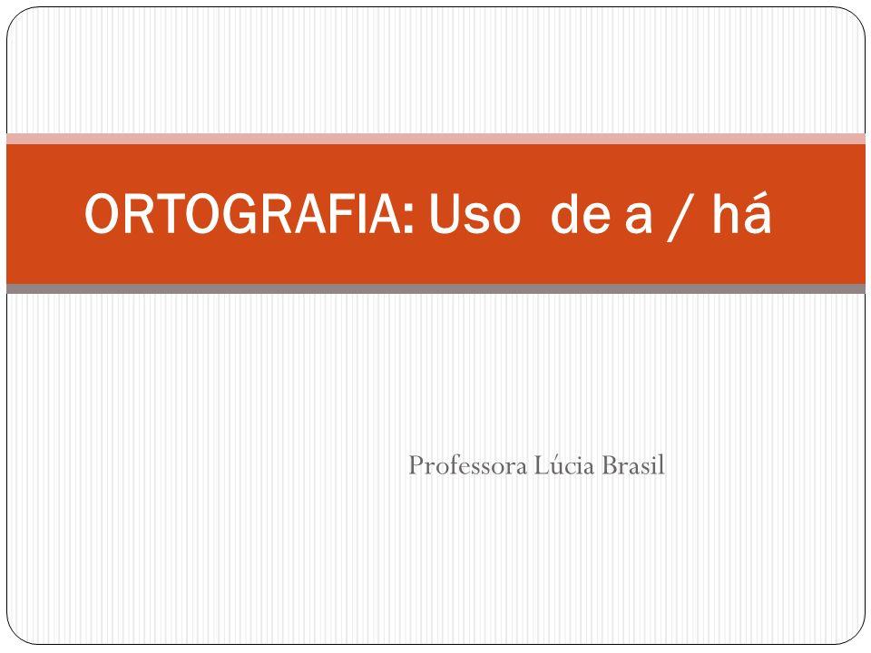 Professora Lúcia Brasil ORTOGRAFIA: Uso de a / há