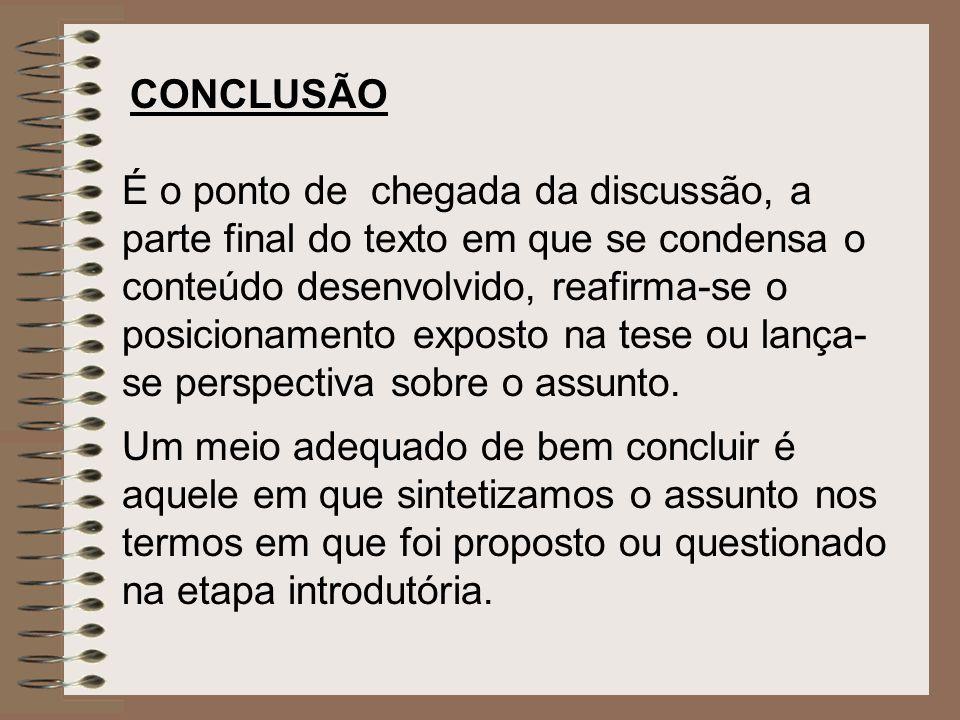 CONCLUSÃO É o ponto de chegada da discussão, a parte final do texto em que se condensa o conteúdo desenvolvido, reafirma-se o posicionamento exposto n
