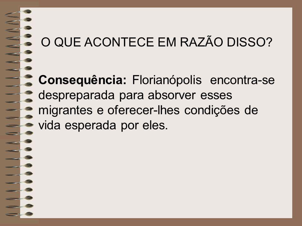 O QUE ACONTECE EM RAZÃO DISSO? Consequência: Florianópolis encontra-se despreparada para absorver esses migrantes e oferecer-lhes condições de vida es