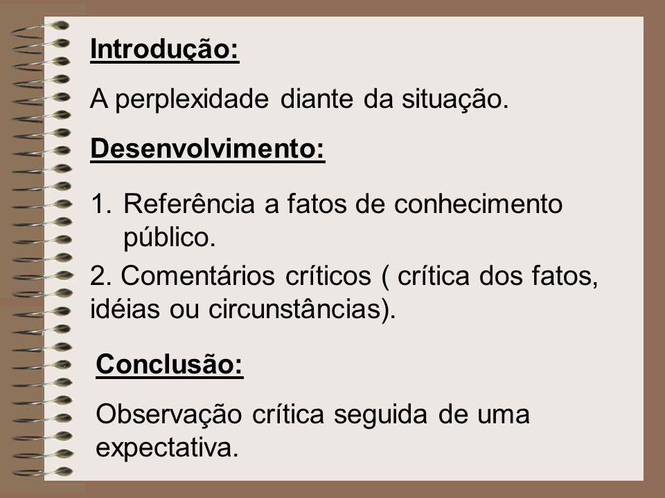 Introdução: A perplexidade diante da situação. Desenvolvimento: 1.Referência a fatos de conhecimento público. 2. Comentários críticos ( crítica dos fa