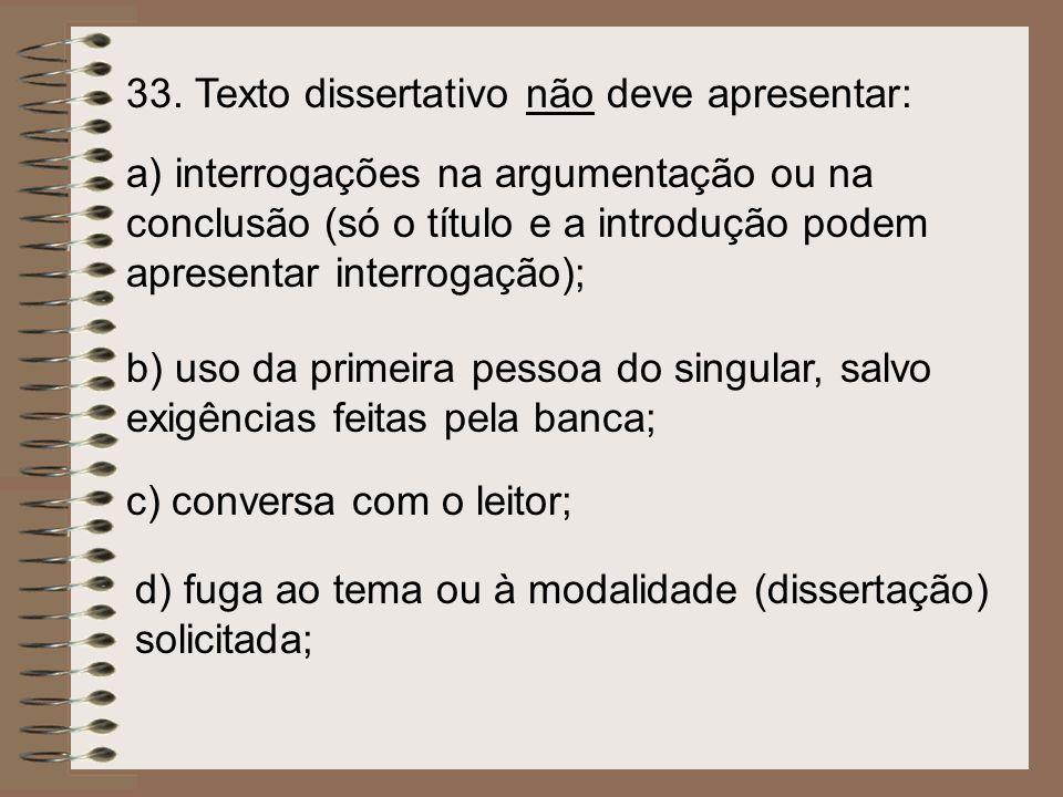 33. Texto dissertativo não deve apresentar: a) interrogações na argumentação ou na conclusão (só o título e a introdução podem apresentar interrogação
