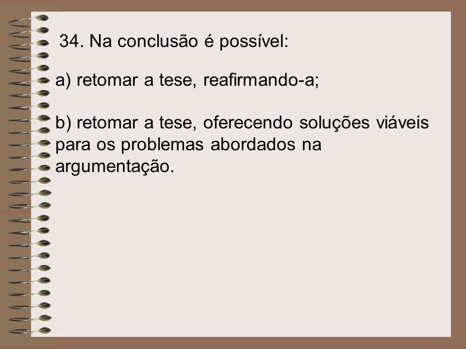 34. Na conclusão é possível: a) retomar a tese, reafirmando-a; b) retomar a tese, oferecendo soluções viáveis para os problemas abordados na argumenta