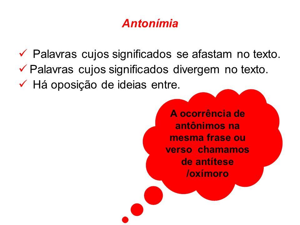 Antonímia Palavras cujos significados se afastam no texto. Palavras cujos significados divergem no texto. Há oposição de ideias entre. A ocorrência de