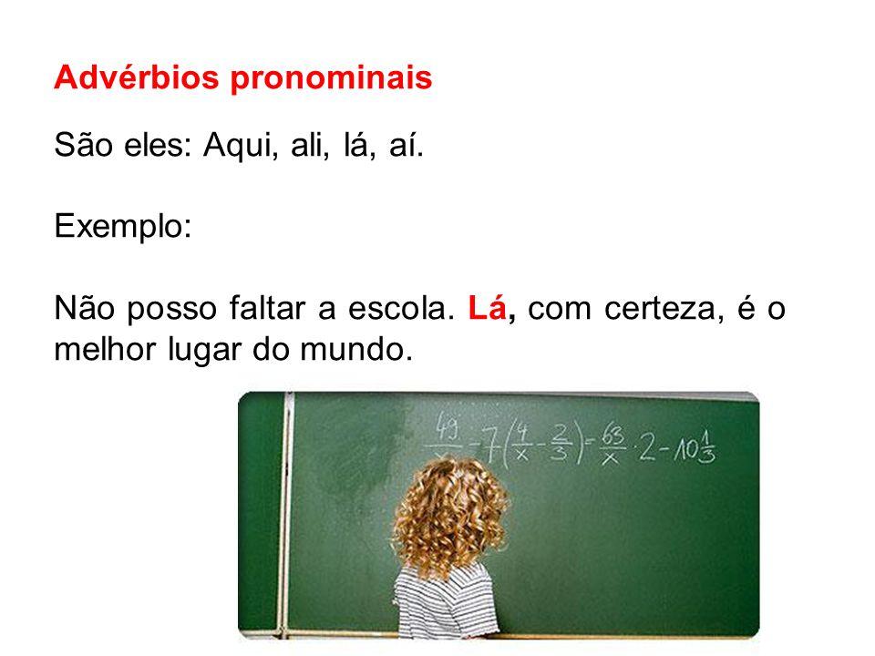 Advérbios pronominais São eles: Aqui, ali, lá, aí. Exemplo: Não posso faltar a escola. Lá, com certeza, é o melhor lugar do mundo.