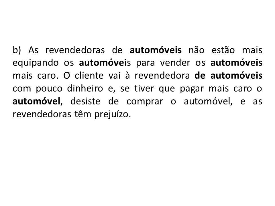 b) As revendedoras de automóveis não estão mais equipando os automóveis para vender os automóveis mais caro. O cliente vai à revendedora de automóveis