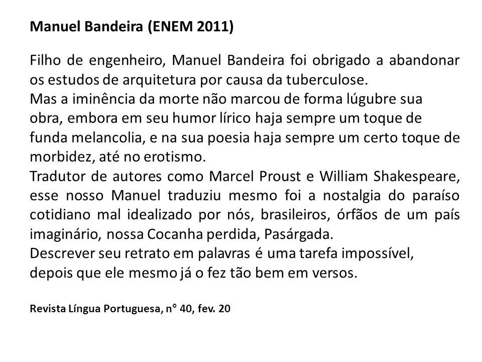 Manuel Bandeira (ENEM 2011) Filho de engenheiro, Manuel Bandeira foi obrigado a abandonar os estudos de arquitetura por causa da tuberculose. Mas a im