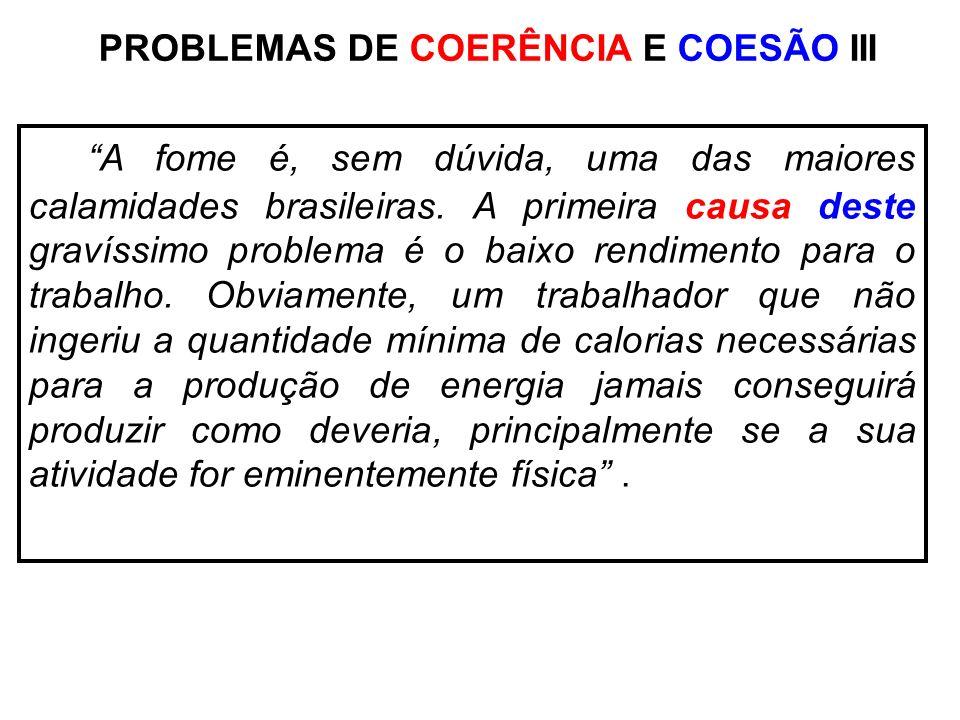PROBLEMAS DE COERÊNCIA E COESÃO III A fome é, sem dúvida, uma das maiores calamidades brasileiras. A primeira causa deste gravíssimo problema é o baix