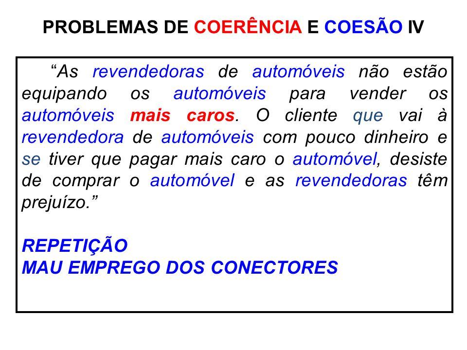PROBLEMAS DE COERÊNCIA E COESÃO IV As revendedoras de automóveis não estão equipando os automóveis para vender os automóveis mais caros. O cliente que