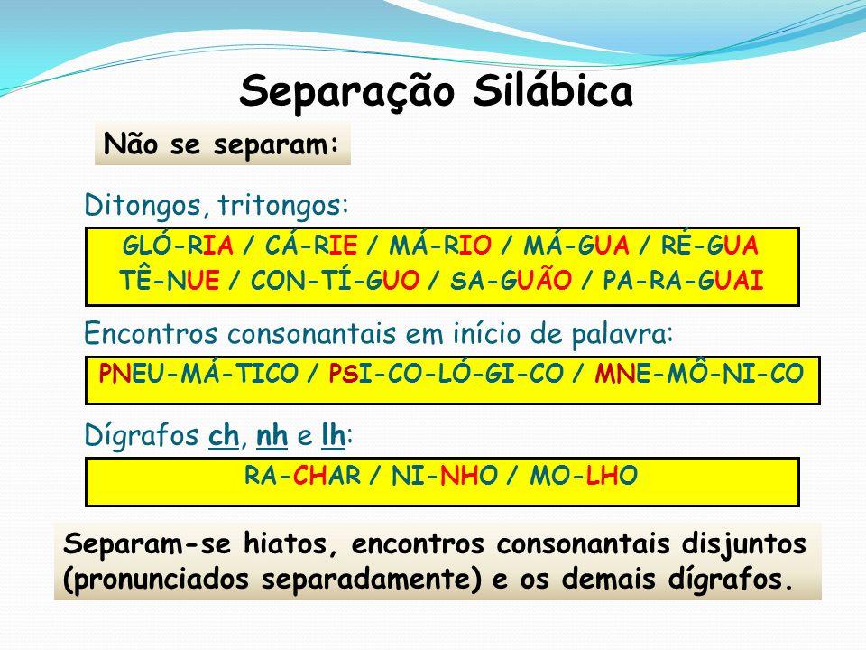 Separação Silábica Não se separam: Ditongos, tritongos: GLÓ-RIA / CÁ-RIE / MÁ-RIO / MÁ-GUA / RÉ-GUA TÊ-NUE / CON-TÍ-GUO / SA-GUÃO / PA-RA-GUAI Encontr