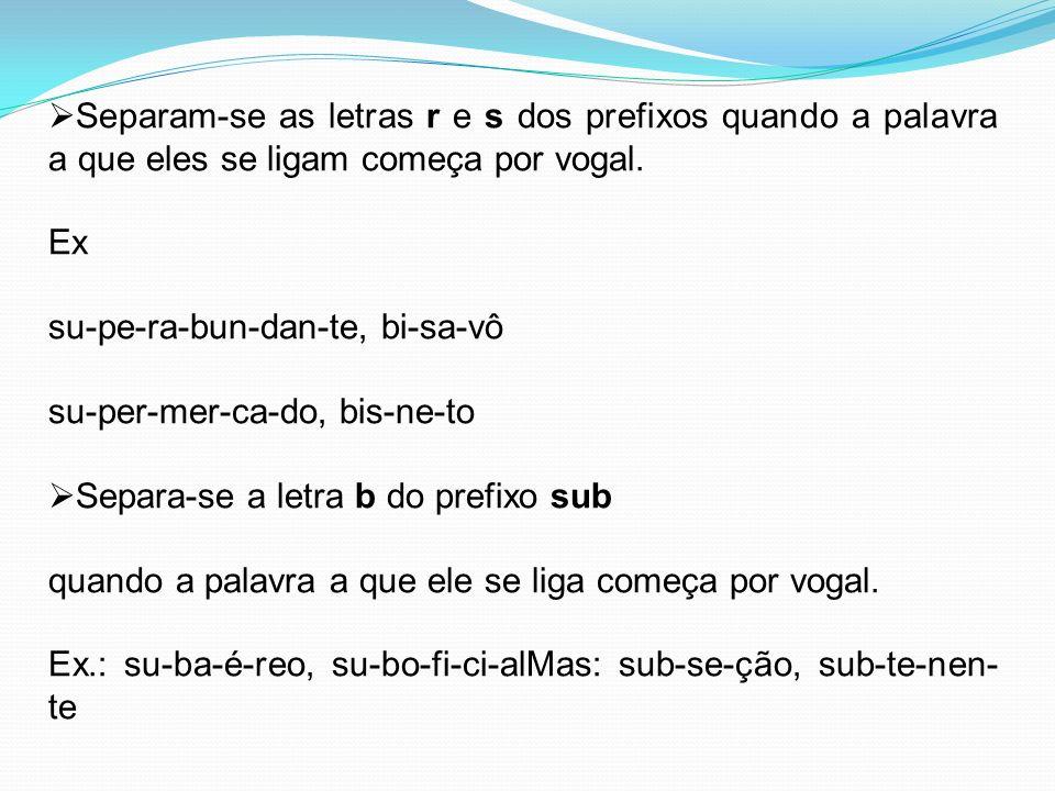 Separam-se as letras r e s dos prefixos quando a palavra a que eles se ligam começa por vogal. Ex su-pe-ra-bun-dan-te, bi-sa-vô su-per-mer-ca-do, bis-