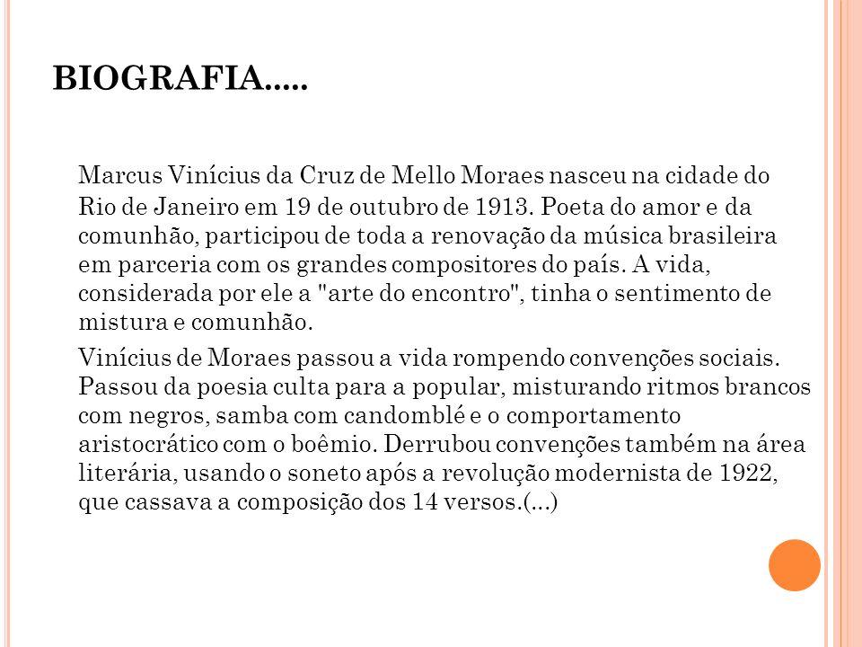 BIOGRAFIA..... Marcus Vinícius da Cruz de Mello Moraes nasceu na cidade do Rio de Janeiro em 19 de outubro de 1913. Poeta do amor e da comunhão, parti
