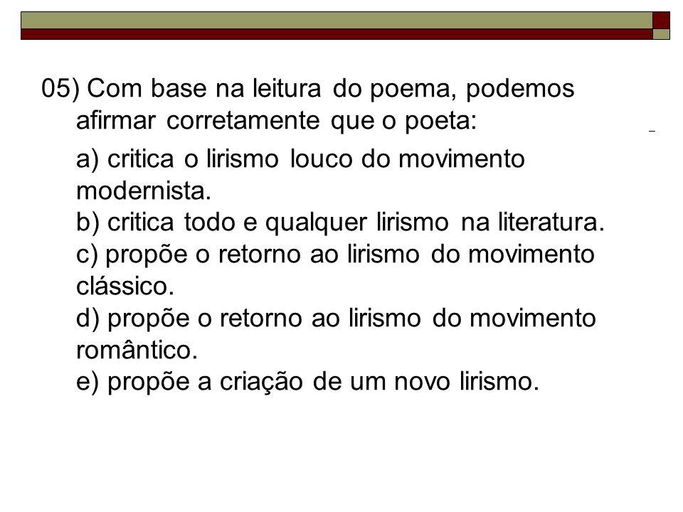 05) Com base na leitura do poema, podemos afirmar corretamente que o poeta: a) critica o lirismo louco do movimento modernista. b) critica todo e qual