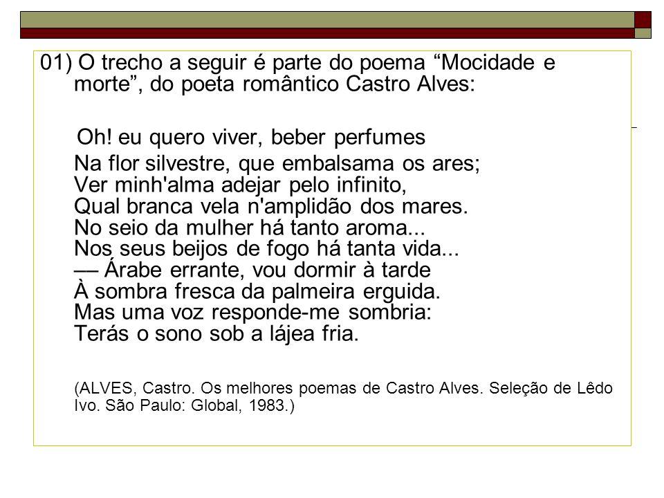 01) O trecho a seguir é parte do poema Mocidade e morte, do poeta romântico Castro Alves: Oh! eu quero viver, beber perfumes Na flor silvestre, que em