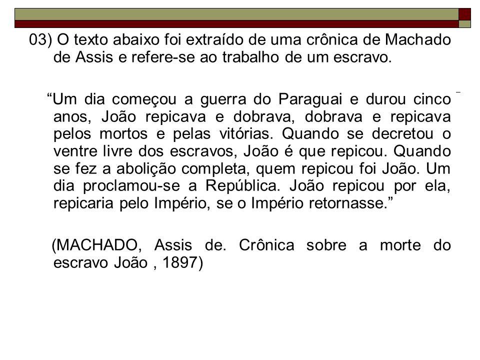 03) O texto abaixo foi extraído de uma crônica de Machado de Assis e refere-se ao trabalho de um escravo. Um dia começou a guerra do Paraguai e durou