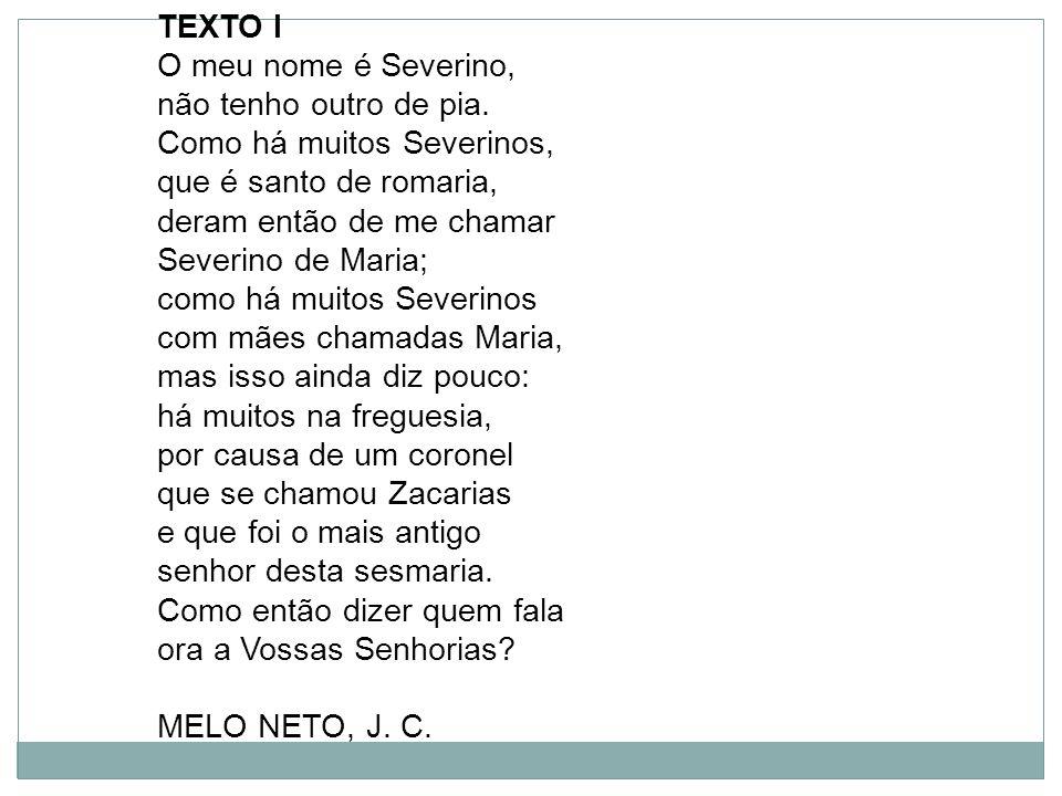 TEXTO I O meu nome é Severino, não tenho outro de pia. Como há muitos Severinos, que é santo de romaria, deram então de me chamar Severino de Maria; c