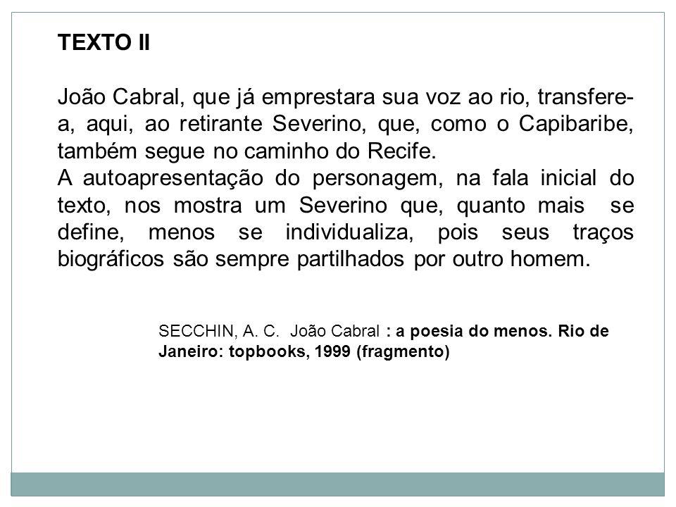 TEXTO II João Cabral, que já emprestara sua voz ao rio, transfere- a, aqui, ao retirante Severino, que, como o Capibaribe, também segue no caminho do