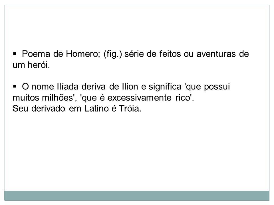 Poema de Homero; (fig.) série de feitos ou aventuras de um herói. O nome Ilíada deriva de Ilion e significa 'que possui muitos milhões', 'que é excess