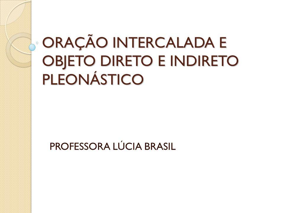 ORAÇÃO INTERCALADA E OBJETO DIRETO E INDIRETO PLEONÁSTICO PROFESSORA LÚCIA BRASIL