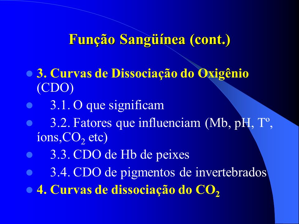 Função Sangüínea (cont.) 3. Curvas de Dissociação do Oxigênio (CDO) 3.1. O que significam 3.2. Fatores que influenciam (Mb, pH, Tº, íons,CO 2 etc) 3.3
