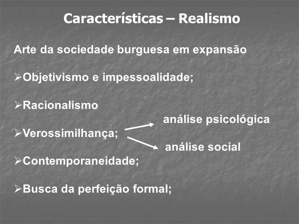 Características – Realismo Arte da sociedade burguesa em expansão Objetivismo e impessoalidade; Racionalismo análise psicológica Verossimilhança; análise social Contemporaneidade; Busca da perfeição formal;