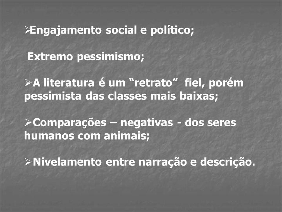 Engajamento social e político; Extremo pessimismo; A literatura é um retrato fiel, porém pessimista das classes mais baixas; Comparações – negativas - dos seres humanos com animais; Nivelamento entre narração e descrição.