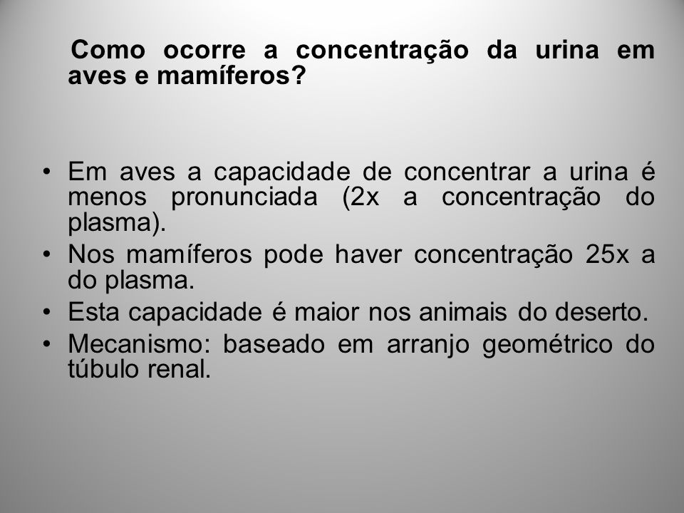 Como ocorre a concentração da urina em aves e mamíferos? Em aves a capacidade de concentrar a urina é menos pronunciada (2x a concentração do plasma).