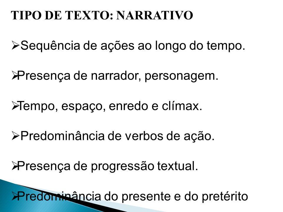 TIPO DE TEXTO: NARRATIVO Sequência de ações ao longo do tempo. Presença de narrador, personagem. Tempo, espaço, enredo e clímax. Predominância de verb
