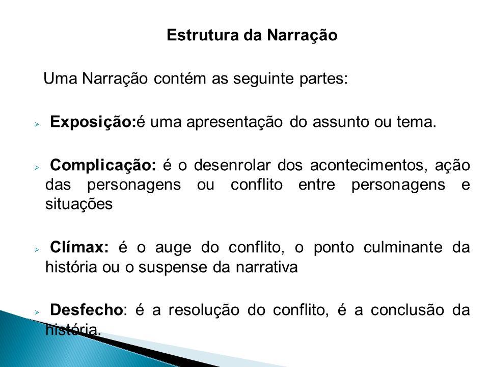 Estrutura da Narração Uma Narração contém as seguinte partes: Exposição:é uma apresentação do assunto ou tema. Complicação: é o desenrolar dos acontec