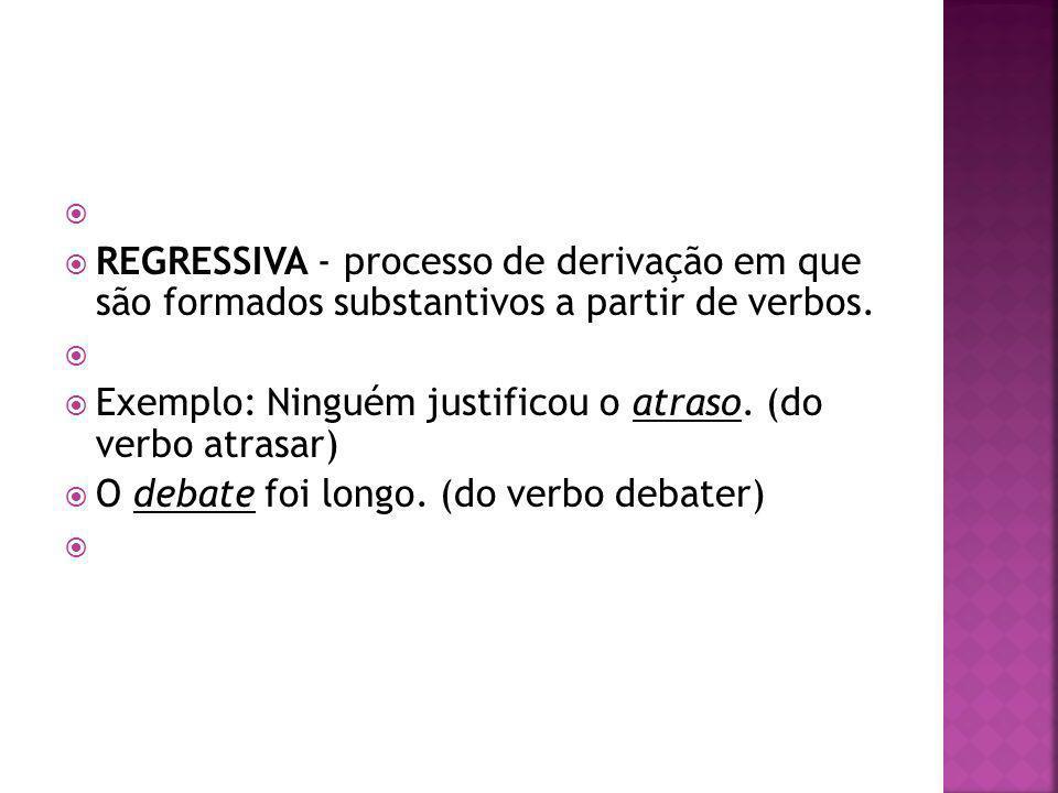 REGRESSIVA - processo de derivação em que são formados substantivos a partir de verbos. Exemplo: Ninguém justificou o atraso. (do verbo atrasar) O deb
